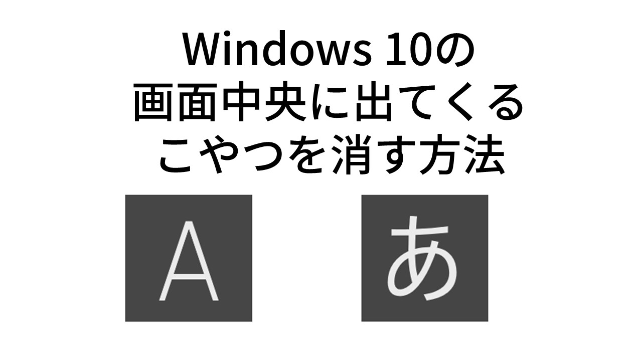 Windows 10の 画面中央に出てくる 「あ」「A」を消す方法